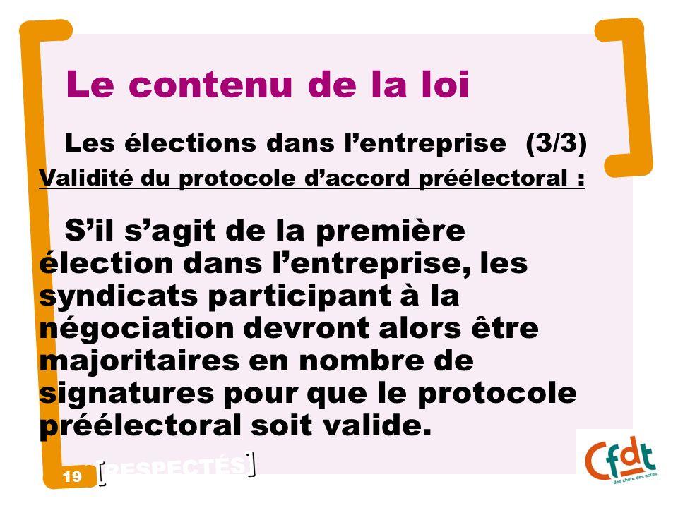 RESPECTÉS 19 Le contenu de la loi Les élections dans lentreprise (3/3) Validité du protocole daccord préélectoral : Sil sagit de la première élection dans lentreprise, les syndicats participant à la négociation devront alors être majoritaires en nombre de signatures pour que le protocole préélectoral soit valide.