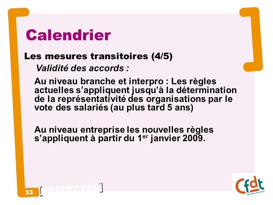 RESPECTÉS 33 Calendrier Les mesures transitoires (4/5) Validité des accords : Au niveau branche et interpro : Les règles actuelles sappliquent jusquà la détermination de la représentativité des organisations par le vote des salariés (au plus tard 5 ans) Au niveau entreprise les nouvelles règles sappliquent à partir du 1 er janvier 2009.