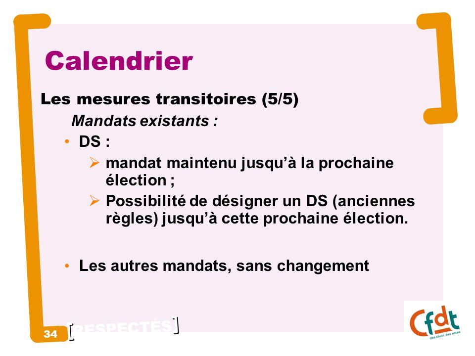 RESPECTÉS 34 Calendrier Les mesures transitoires (5/5) Mandats existants : DS : mandat maintenu jusquà la prochaine élection ; Possibilité de désigner un DS (anciennes règles) jusquà cette prochaine élection.