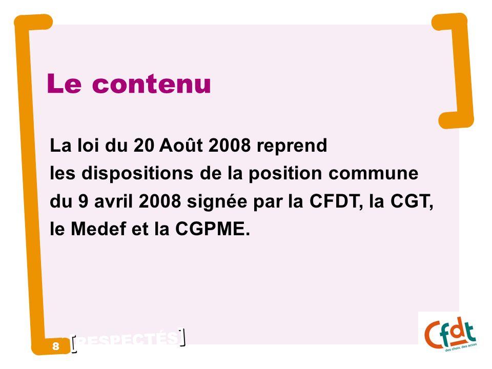 RESPECTÉS 8 8 Le contenu La loi du 20 Août 2008 reprend les dispositions de la position commune du 9 avril 2008 signée par la CFDT, la CGT, le Medef et la CGPME.