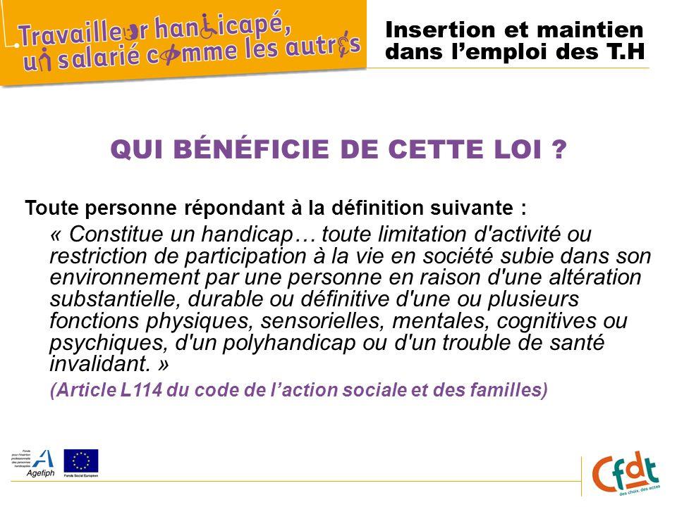 Insertion et maintien dans lemploi des T.H QUI BÉNÉFICIE DE CETTE LOI ? Toute personne répondant à la définition suivante : « Constitue un handicap… t