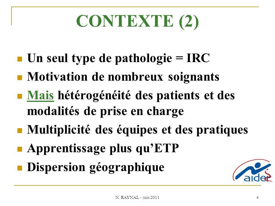 N. RAYNAL - juin 2011 4 CONTEXTE (2) Un seul type de pathologie = IRC Motivation de nombreux soignants Mais hétérogénéité des patients et des modalité