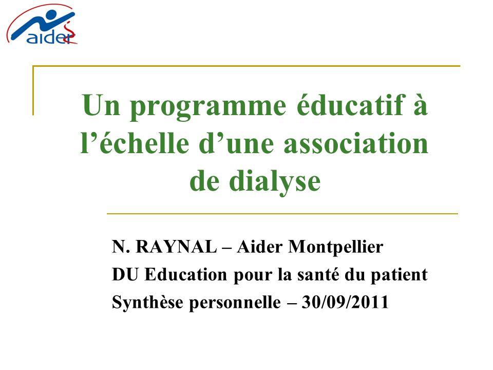 Un programme éducatif à léchelle dune association de dialyse N. RAYNAL – Aider Montpellier DU Education pour la santé du patient Synthèse personnelle