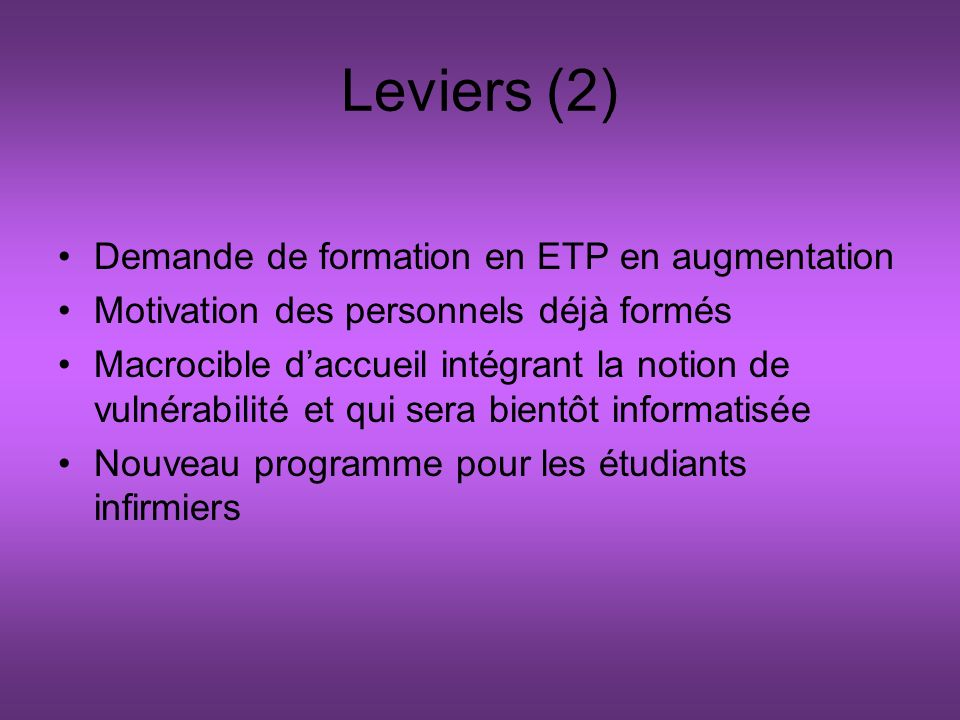 Leviers (2) Demande de formation en ETP en augmentation Motivation des personnels déjà formés Macrocible daccueil intégrant la notion de vulnérabilité et qui sera bientôt informatisée Nouveau programme pour les étudiants infirmiers