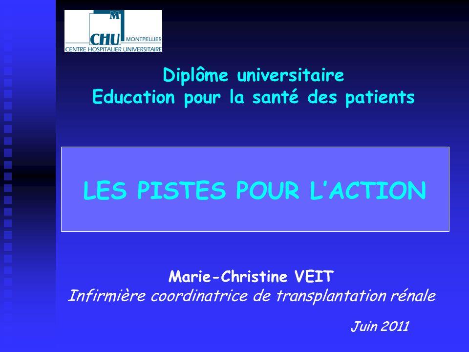 LES PISTES POUR LACTION Marie-Christine VEIT Infirmière coordinatrice de transplantation rénale Diplôme universitaire Education pour la santé des pati