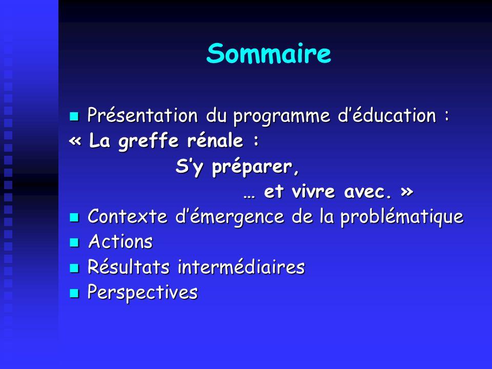 Sommaire Présentation du programme déducation : Présentation du programme déducation : « La greffe rénale : Sy préparer, Sy préparer, … et vivre avec.