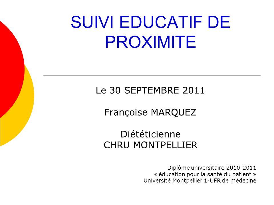 SUIVI EDUCATIF DE PROXIMITE Le 30 SEPTEMBRE 2011 Françoise MARQUEZ Diététicienne CHRU MONTPELLIER Diplôme universitaire 2010-2011 « éducation pour la