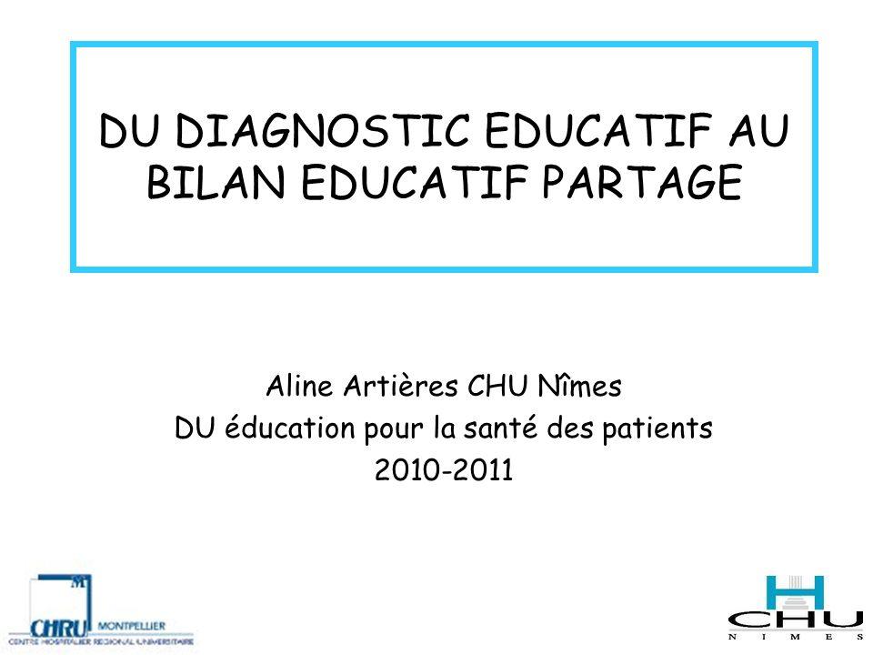 DU DIAGNOSTIC EDUCATIF AU BILAN EDUCATIF PARTAGE Aline Artières CHU Nîmes DU éducation pour la santé des patients 2010-2011