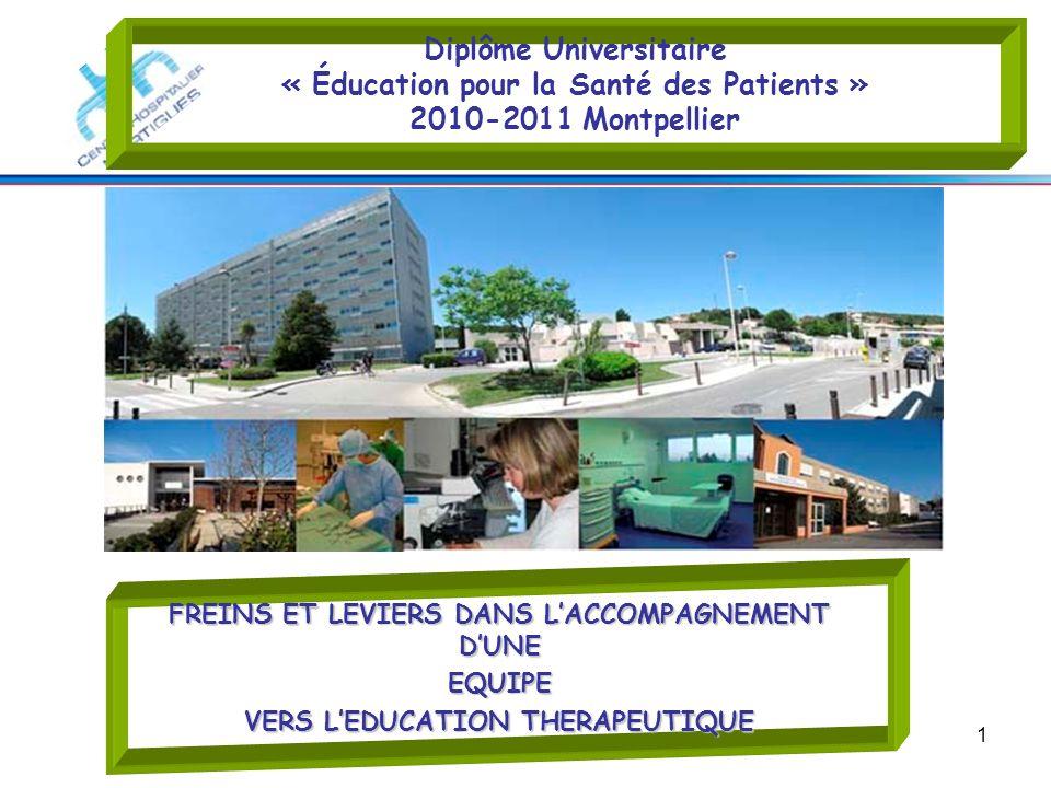 1 Diplôme Universitaire « Éducation pour la Santé des Patients » 2010-2011 Montpellier FREINS ET LEVIERS DANS LACCOMPAGNEMENT DUNE EQUIPE VERS LEDUCAT