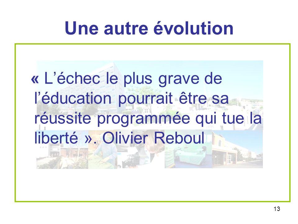 13 Une autre évolution « Léchec le plus grave de léducation pourrait être sa réussite programmée qui tue la liberté ». Olivier Reboul