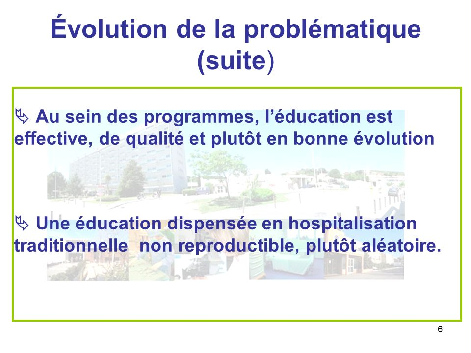6 Évolution de la problématique (suite) Au sein des programmes, léducation est effective, de qualité et plutôt en bonne évolution Une éducation dispen