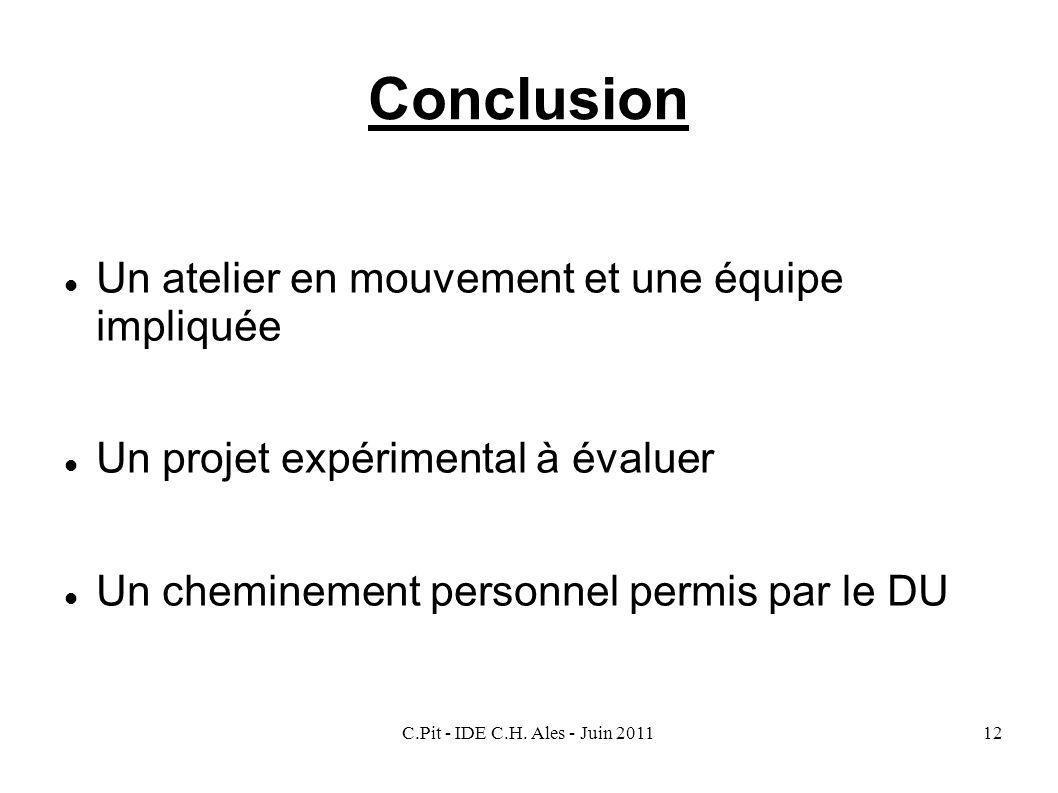 C.Pit - IDE C.H. Ales - Juin 201112 Conclusion Un atelier en mouvement et une équipe impliquée Un projet expérimental à évaluer Un cheminement personn