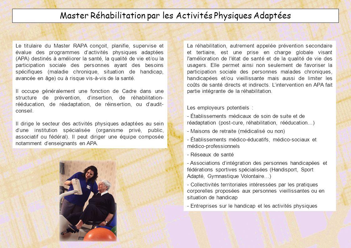 Master Réhabilitation par les Activités Physiques Adaptées Le titulaire du Master RAPA conçoit, planifie, supervise et évalue des programmes dactivité
