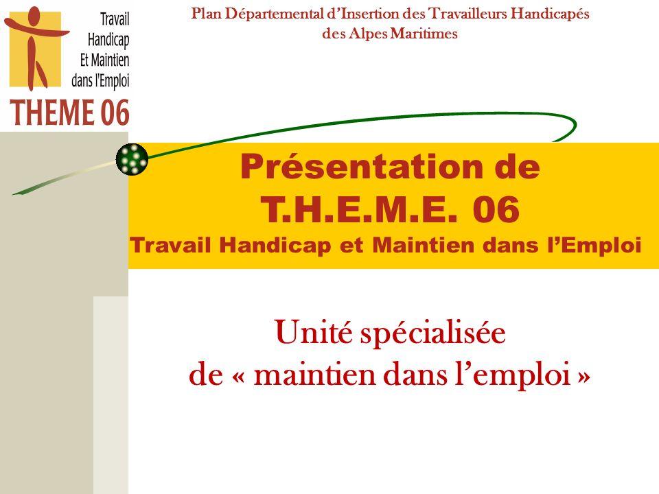 Présentation de T.H.E.M.E. 06 Travail Handicap et Maintien dans lEmploi Unité spécialisée de « maintien dans lemploi » Plan Départemental dInsertion d