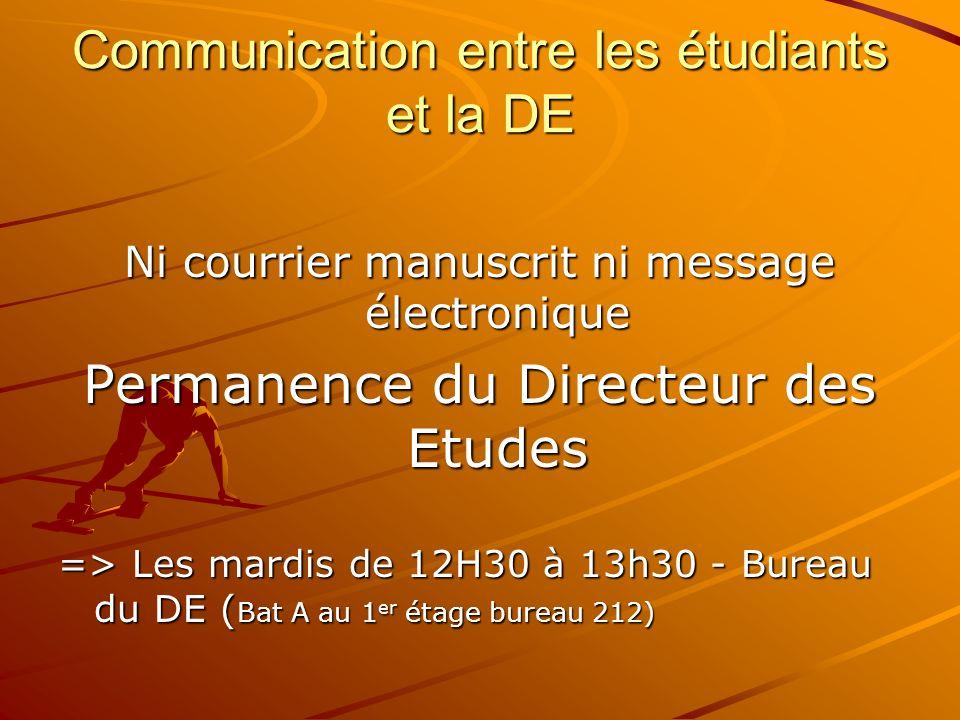 Communication entre les étudiants et la DE Ni courrier manuscrit ni message électronique Permanence du Directeur des Etudes => Les mardis de 12H30 à 1