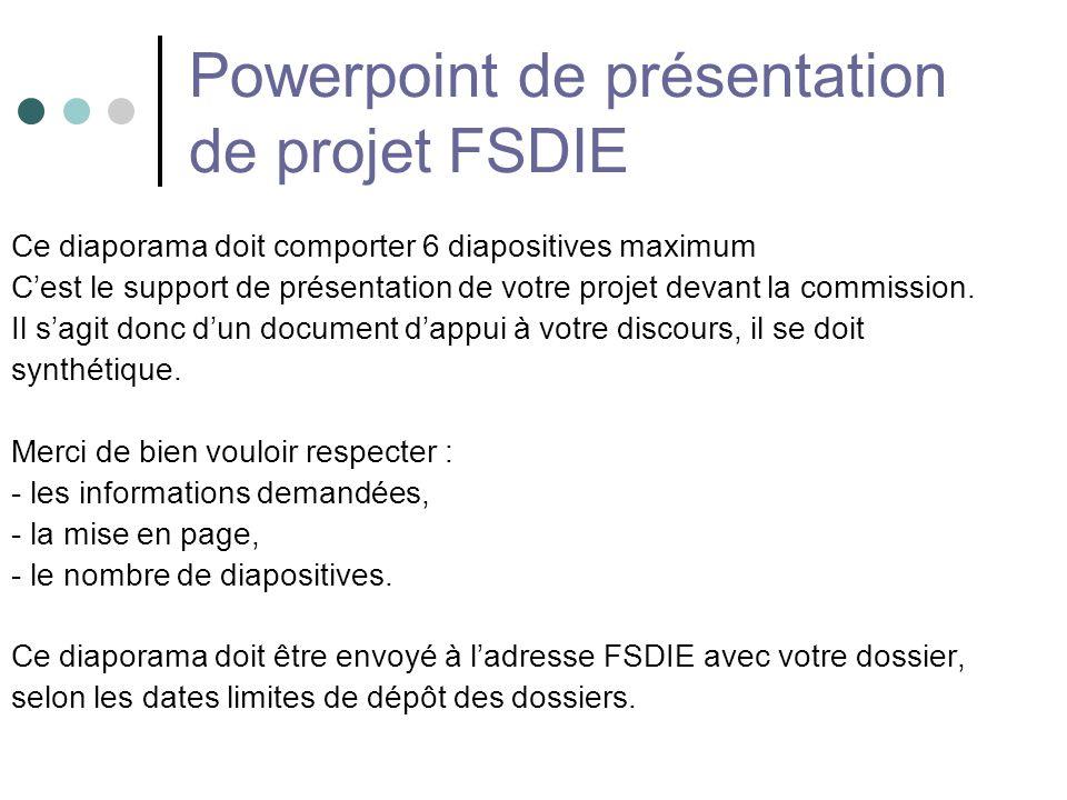 Powerpoint de présentation de projet FSDIE Ce diaporama doit comporter 6 diapositives maximum Cest le support de présentation de votre projet devant la commission.