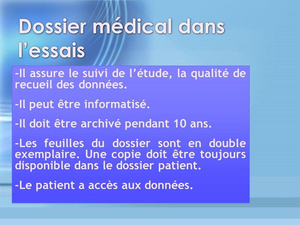 Dossier médical dans lessais -Il assure le suivi de létude, la qualité de recueil des données. -Il peut être informatisé. -Il doit être archivé pendan