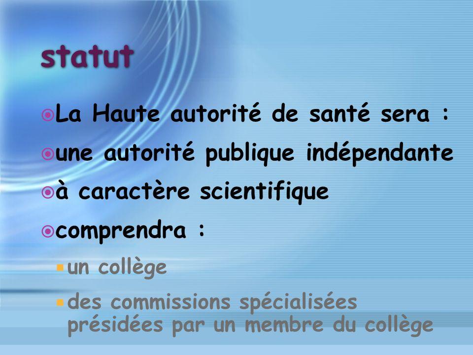 statut La Haute autorité de santé sera : une autorité publique indépendante à caractère scientifique comprendra : un collège des commissions spécialis