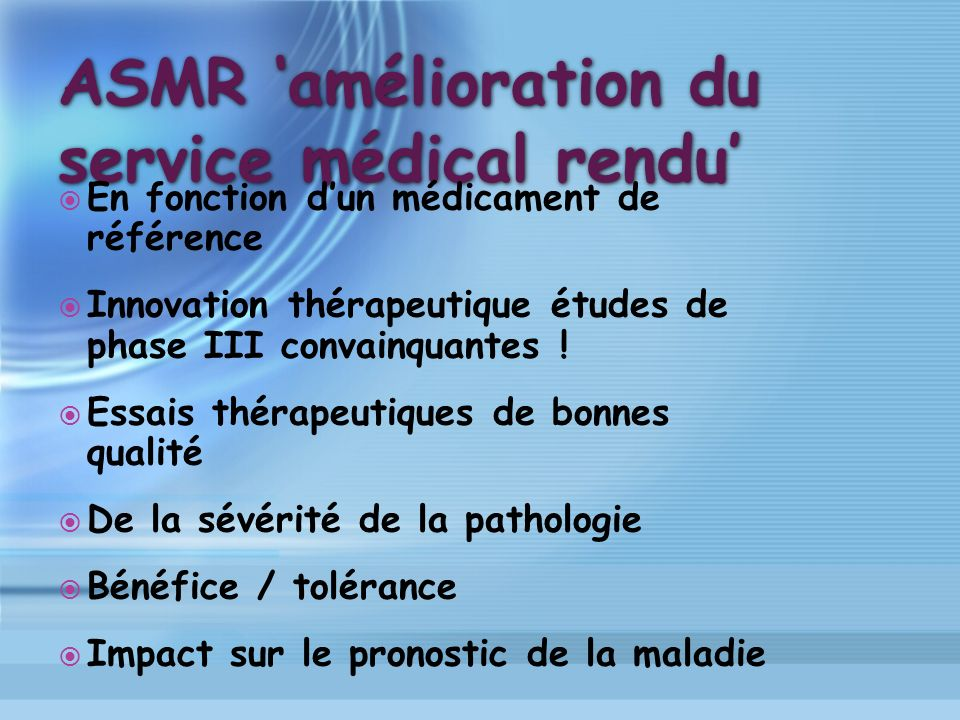 ASMR amélioration du service médical rendu En fonction dun médicament de référence Innovation thérapeutique études de phase III convainquantes ! Essai