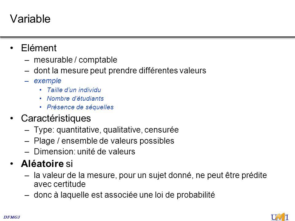 DFMG3 Variable Elément –mesurable / comptable –dont la mesure peut prendre différentes valeurs –exemple Taille dun individu Nombre détudiants Présence