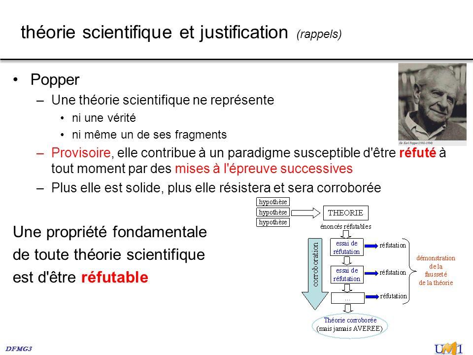 DFMG3 théorie scientifique et justification (rappels) Popper –Une théorie scientifique ne représente ni une vérité ni même un de ses fragments –Provis