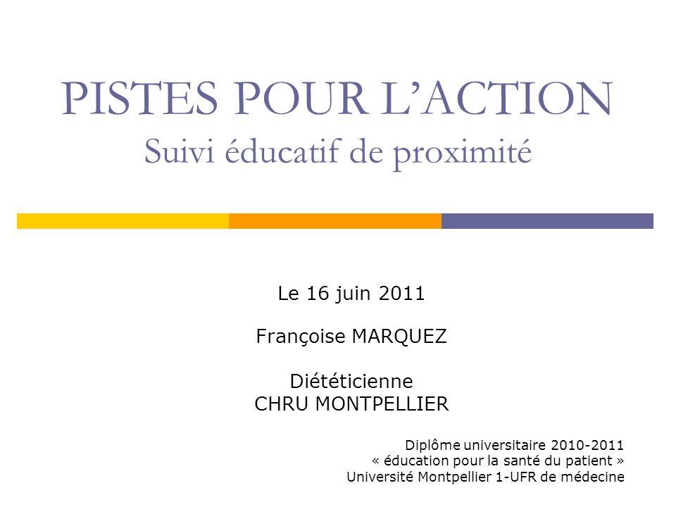PISTES POUR LACTION Suivi éducatif de proximité Le 16 juin 2011 Françoise MARQUEZ Diététicienne CHRU MONTPELLIER Diplôme universitaire 2010-2011 « édu