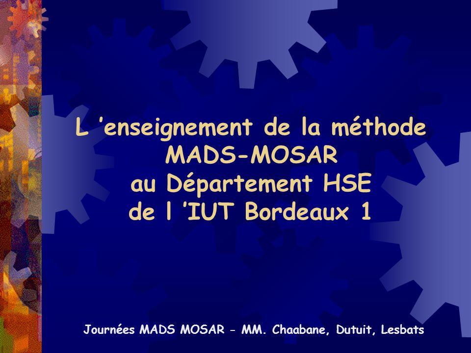 L enseignement de la méthode MADS-MOSAR au Département HSE de l IUT Bordeaux 1 Journées MADS MOSAR - MM. Chaabane, Dutuit, Lesbats