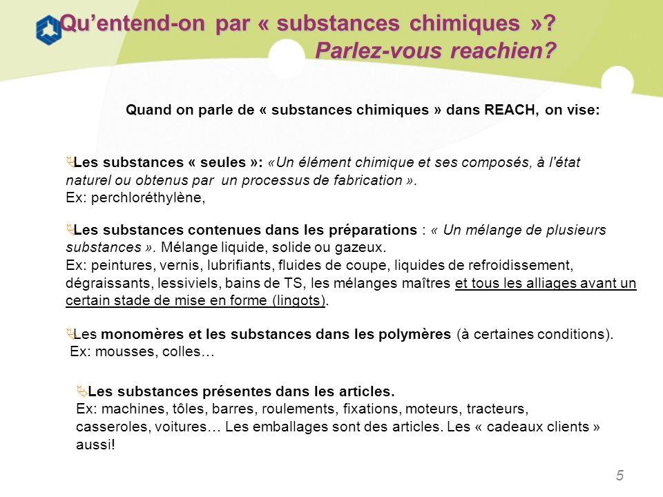 5 Quentend-on par « substances chimiques »? Parlez-vous reachien? Les substances « seules »: «Un élément chimique et ses composés, à l'état naturel ou