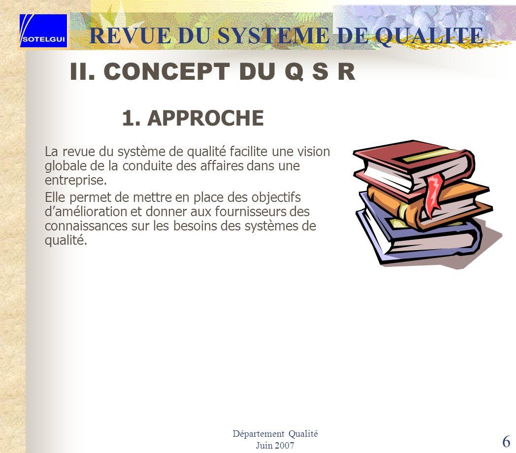Département Qualité Juin 2007 5 II. CONCEPT DU Q S R REVUE DU SYSTEME DE QUALITE La revue du système de qualité est un dispositif de gestion de la qua