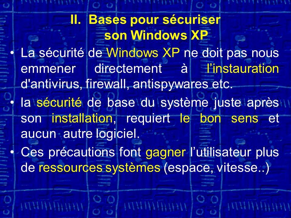 II.Bases pour sécuriser son Windows XP La sécurité de Windows XP ne doit pas nous emmener directement à linstauration d antivirus, firewall, antispywares etc.