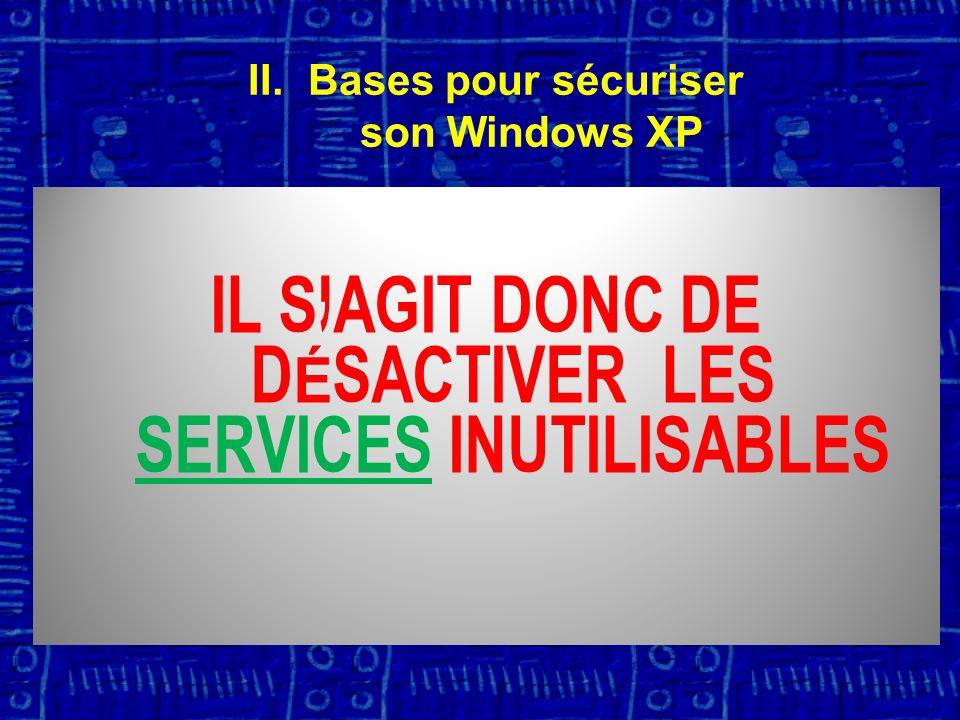I L S AGIT DONC DE DÉSACTIVER LES SERVICES INUTILISABLES II.Bases pour sécuriser son Windows XP