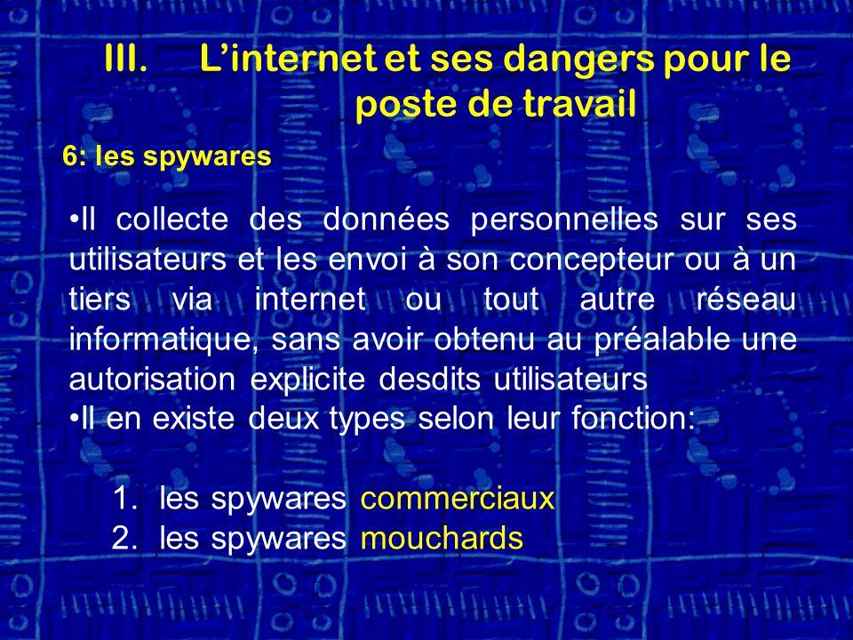 6: les spywares Il collecte des données personnelles sur ses utilisateurs et les envoi à son concepteur ou à un tiers via internet ou tout autre réseau informatique, sans avoir obtenu au préalable une autorisation explicite desdits utilisateurs Il en existe deux types selon leur fonction: 1.les spywares commerciaux 2.les spywares mouchards III.Linternet et ses dangers pour le poste de travail