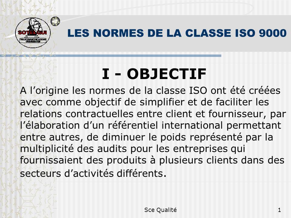 Sce Qualité1 LES NORMES DE LA CLASSE ISO 9000 I - OBJECTIF A lorigine les normes de la classe ISO ont été créées avec comme objectif de simplifier et de faciliter les relations contractuelles entre client et fournisseur, par lélaboration dun référentiel international permettant entre autres, de diminuer le poids représenté par la multiplicité des audits pour les entreprises qui fournissaient des produits à plusieurs clients dans des secteurs dactivités différents.
