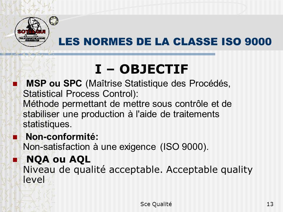Sce Qualité13 LES NORMES DE LA CLASSE ISO 9000 I – OBJECTIF MSP ou SPC (Maîtrise Statistique des Procédés, Statistical Process Control): Méthode permettant de mettre sous contrôle et de stabiliser une production à l aide de traitements statistiques.