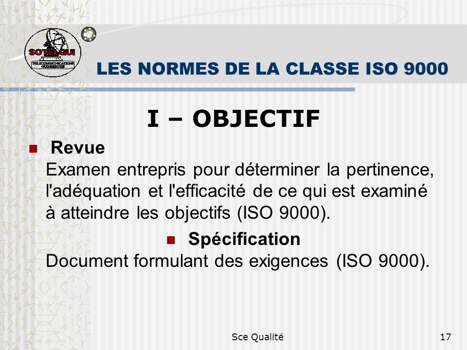 Sce Qualité17 LES NORMES DE LA CLASSE ISO 9000 I – OBJECTIF Revue Examen entrepris pour déterminer la pertinence, l adéquation et l efficacité de ce qui est examiné à atteindre les objectifs (ISO 9000).