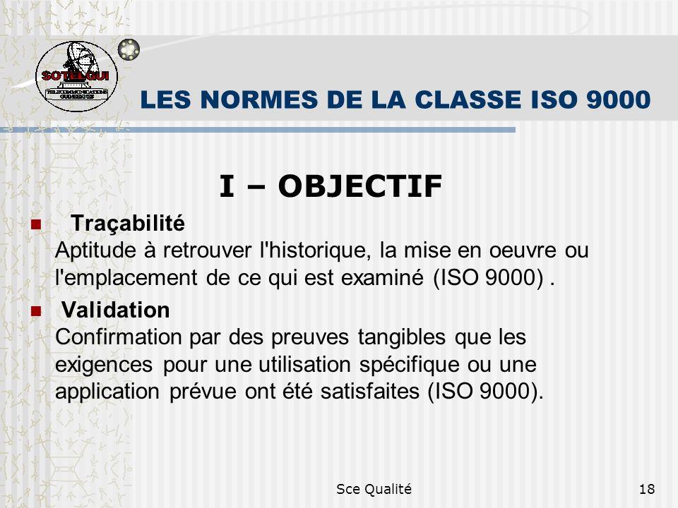 Sce Qualité18 LES NORMES DE LA CLASSE ISO 9000 I – OBJECTIF Traçabilité Aptitude à retrouver l historique, la mise en oeuvre ou l emplacement de ce qui est examiné (ISO 9000).