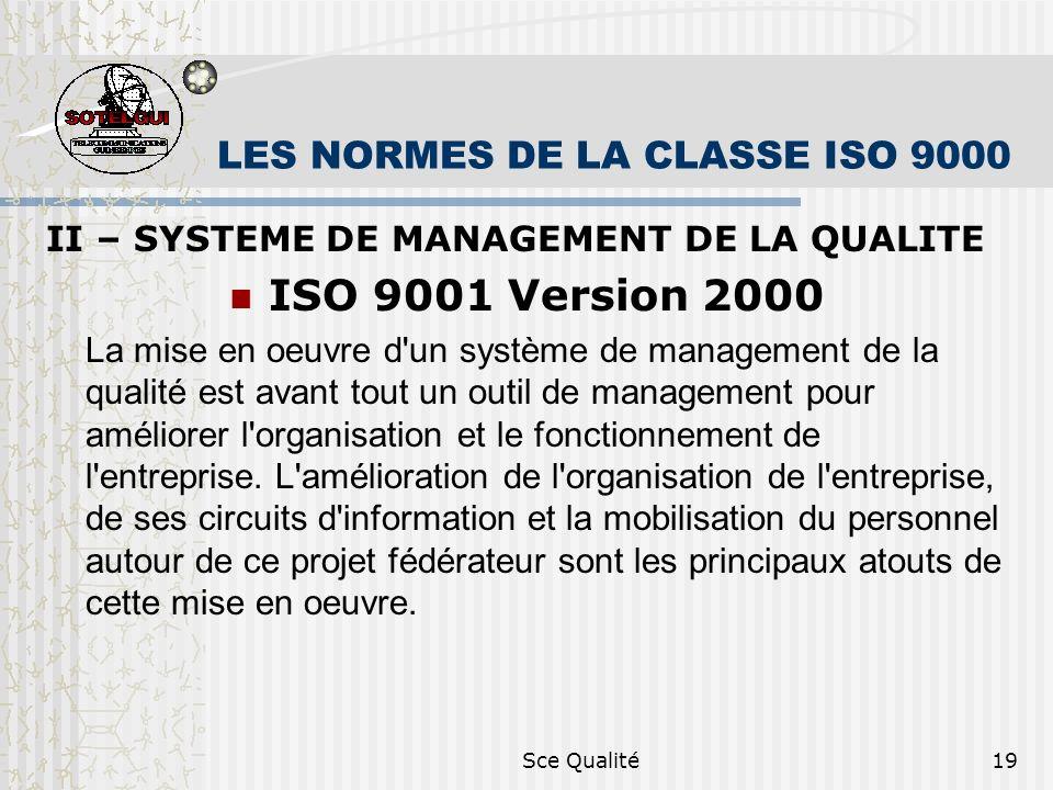 Sce Qualité19 LES NORMES DE LA CLASSE ISO 9000 II – SYSTEME DE MANAGEMENT DE LA QUALITE ISO 9001 Version 2000 La mise en oeuvre d un système de management de la qualité est avant tout un outil de management pour améliorer l organisation et le fonctionnement de l entreprise.