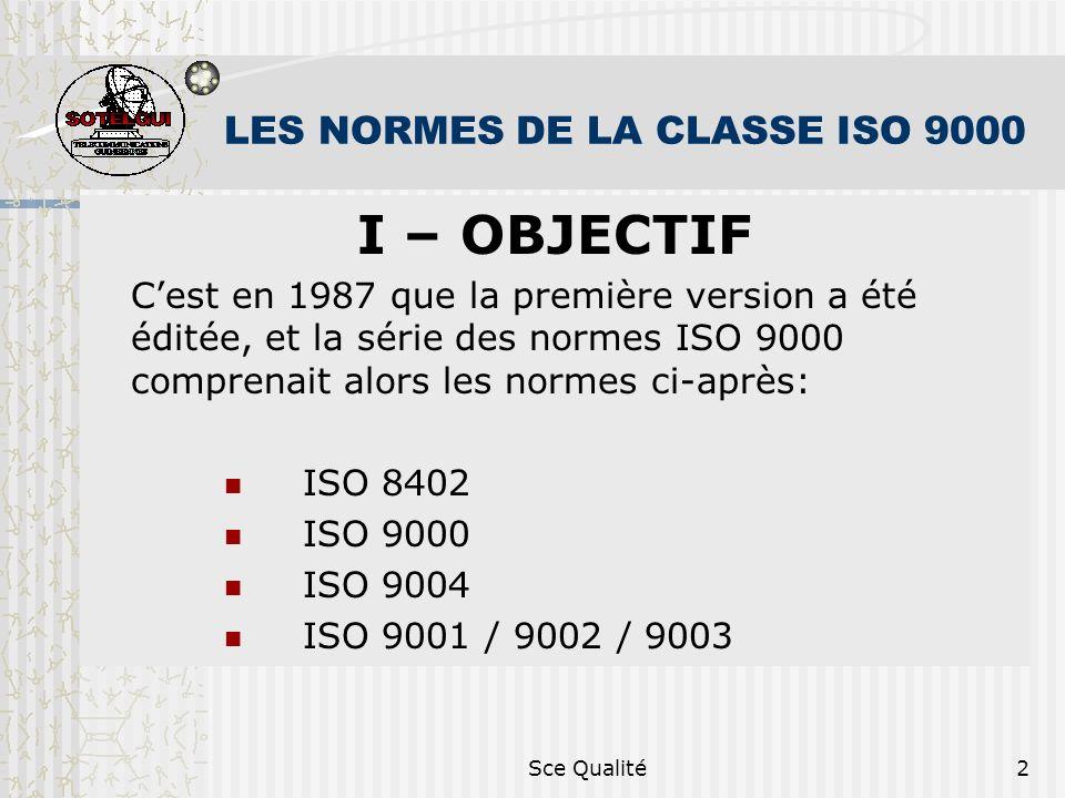 Sce Qualité2 LES NORMES DE LA CLASSE ISO 9000 I – OBJECTIF Cest en 1987 que la première version a été éditée, et la série des normes ISO 9000 comprenait alors les normes ci-après: ISO 8402 ISO 9000 ISO 9004 ISO 9001 / 9002 / 9003
