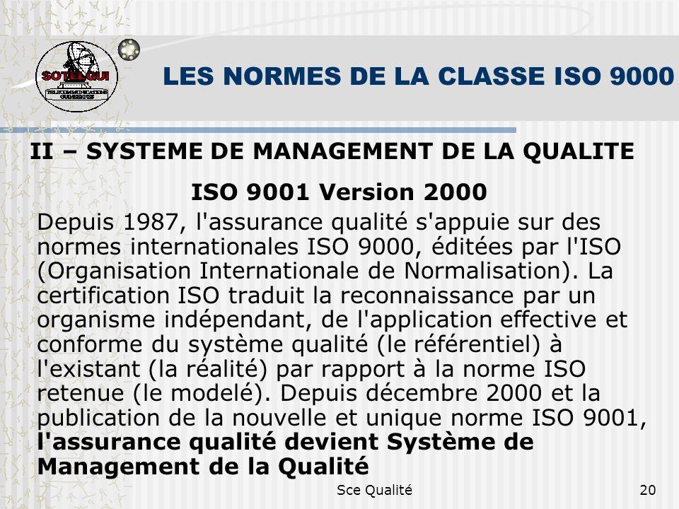 Sce Qualité20 LES NORMES DE LA CLASSE ISO 9000 II – SYSTEME DE MANAGEMENT DE LA QUALITE ISO 9001 Version 2000 Depuis 1987, l assurance qualité s appuie sur des normes internationales ISO 9000, éditées par l ISO (Organisation Internationale de Normalisation).