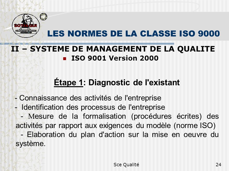 Sce Qualité24 LES NORMES DE LA CLASSE ISO 9000 II – SYSTEME DE MANAGEMENT DE LA QUALITE ISO 9001 Version 2000 Étape 1: Diagnostic de l existant - Connaissance des activités de l entreprise - Identification des processus de l entreprise - M esure de la formalisation (procédures écrites) des activités par rapport aux exigences du modèle (norme ISO) - Elaboration du plan d action sur la mise en oeuvre du système.