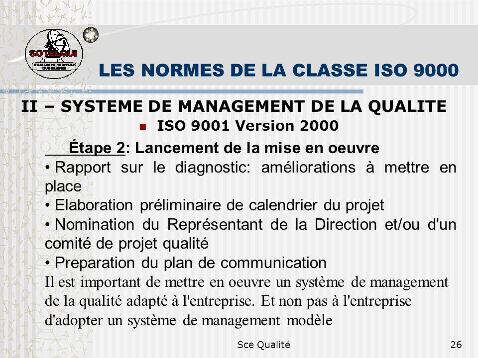 Sce Qualité26 LES NORMES DE LA CLASSE ISO 9000 II – SYSTEME DE MANAGEMENT DE LA QUALITE ISO 9001 Version 2000 Étape 2: Lancement de la mise en oeuvre Rapport sur le diagnostic: améliorations à mettre en place Elaboration préliminaire de calendrier du projet Nomination du Représentant de la Direction et/ou d un comité de projet qualité Preparation du plan de communication Il est important de mettre en oeuvre un système de management de la qualité adapté à l entreprise.