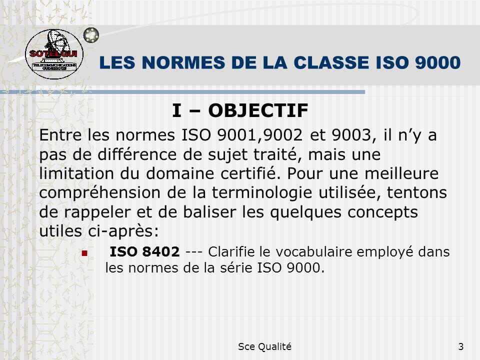 Sce Qualité3 LES NORMES DE LA CLASSE ISO 9000 I – OBJECTIF Entre les normes ISO 9001,9002 et 9003, il ny a pas de différence de sujet traité, mais une limitation du domaine certifié.