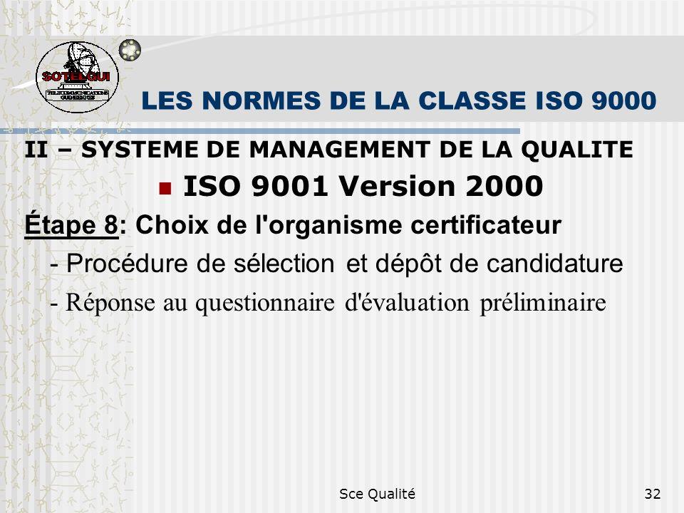 Sce Qualité32 LES NORMES DE LA CLASSE ISO 9000 II – SYSTEME DE MANAGEMENT DE LA QUALITE ISO 9001 Version 2000 Étape 8: Choix de l organisme certificateur - Procédure de sélection et dépôt de candidature - Réponse au questionnaire d évaluation préliminaire