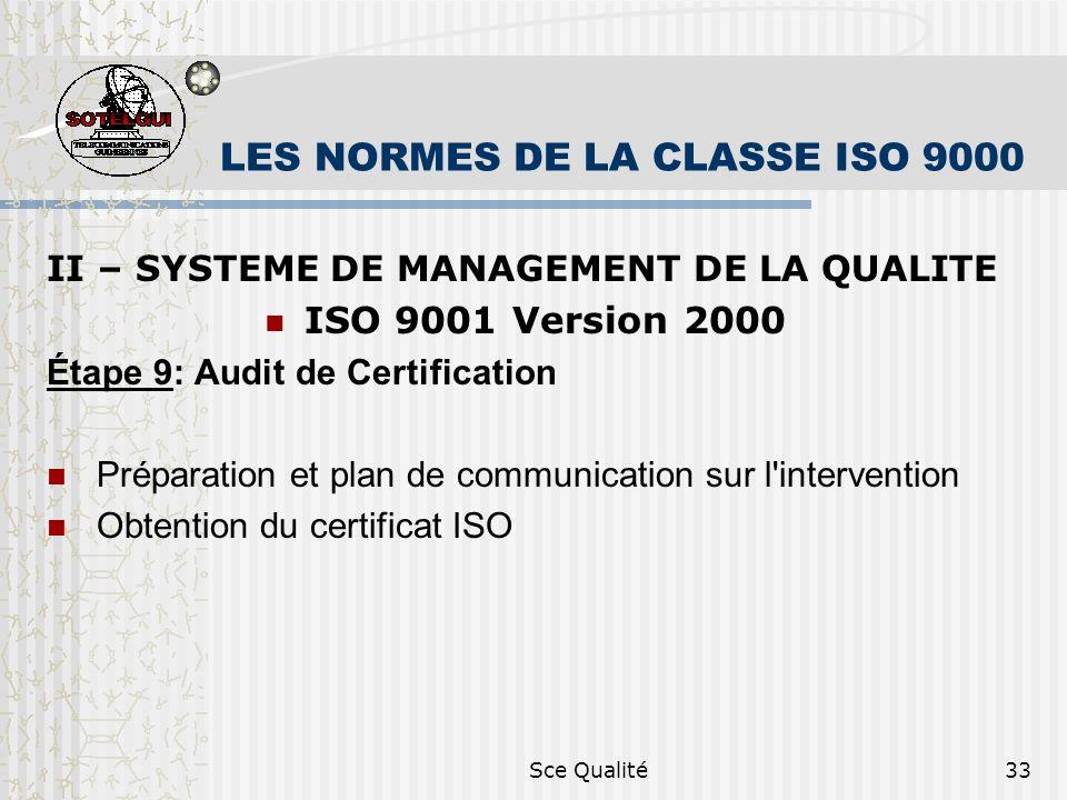 Sce Qualité33 LES NORMES DE LA CLASSE ISO 9000 II – SYSTEME DE MANAGEMENT DE LA QUALITE ISO 9001 Version 2000 Étape 9: Audit de Certification Préparation et plan de communication sur l intervention Obtention du certificat ISO