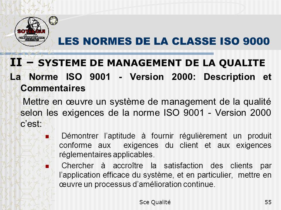 Sce Qualité55 LES NORMES DE LA CLASSE ISO 9000 II – SYSTEME DE MANAGEMENT DE LA QUALITE La Norme ISO 9001 - Version 2000: Description et Commentaires Mettre en œuvre un système de management de la qualité selon les exigences de la norme ISO 9001 - Version 2000 cest: Démontrer laptitude à fournir régulièrement un produit conforme aux exigences du client et aux exigences réglementaires applicables.