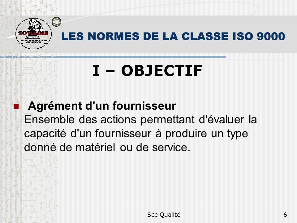 Sce Qualité6 LES NORMES DE LA CLASSE ISO 9000 I – OBJECTIF Agrément d'un fournisseur Ensemble des actions permettant d'évaluer la capacité d'un fourni