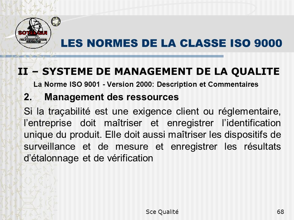 Sce Qualité68 LES NORMES DE LA CLASSE ISO 9000 II – SYSTEME DE MANAGEMENT DE LA QUALITE La Norme ISO 9001 - Version 2000: Description et Commentaires