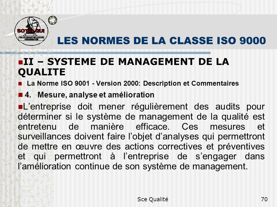 Sce Qualité70 LES NORMES DE LA CLASSE ISO 9000 II – SYSTEME DE MANAGEMENT DE LA QUALITE La Norme ISO 9001 - Version 2000: Description et Commentaires 4.Mesure, analyse et amélioration Lentreprise doit mener régulièrement des audits pour déterminer si le système de management de la qualité est entretenu de manière efficace.
