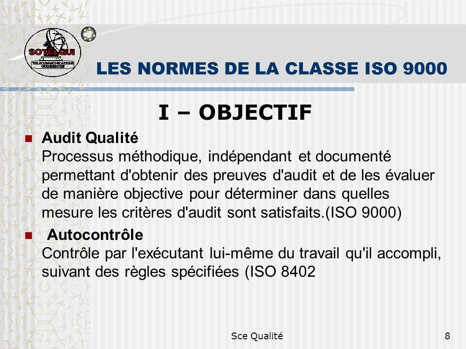 Sce Qualité8 LES NORMES DE LA CLASSE ISO 9000 I – OBJECTIF Audit Qualité Processus méthodique, indépendant et documenté permettant d obtenir des preuves d audit et de les évaluer de manière objective pour déterminer dans quelles mesure les critères d audit sont satisfaits.(ISO 9000) Autocontrôle Contrôle par l exécutant lui-même du travail qu il accompli, suivant des règles spécifiées (ISO 8402