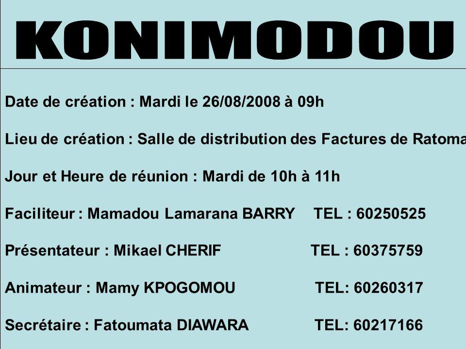 Date de création : Mardi le 26/08/2008 à 09h Lieu de création : Salle de distribution des Factures de Ratoma Jour et Heure de réunion : Mardi de 10h à 11h Faciliteur : Mamadou Lamarana BARRY TEL : 60250525 Présentateur : Mikael CHERIF TEL : 60375759 Animateur : Mamy KPOGOMOU TEL: 60260317 Secrétaire : Fatoumata DIAWARA TEL: 60217166